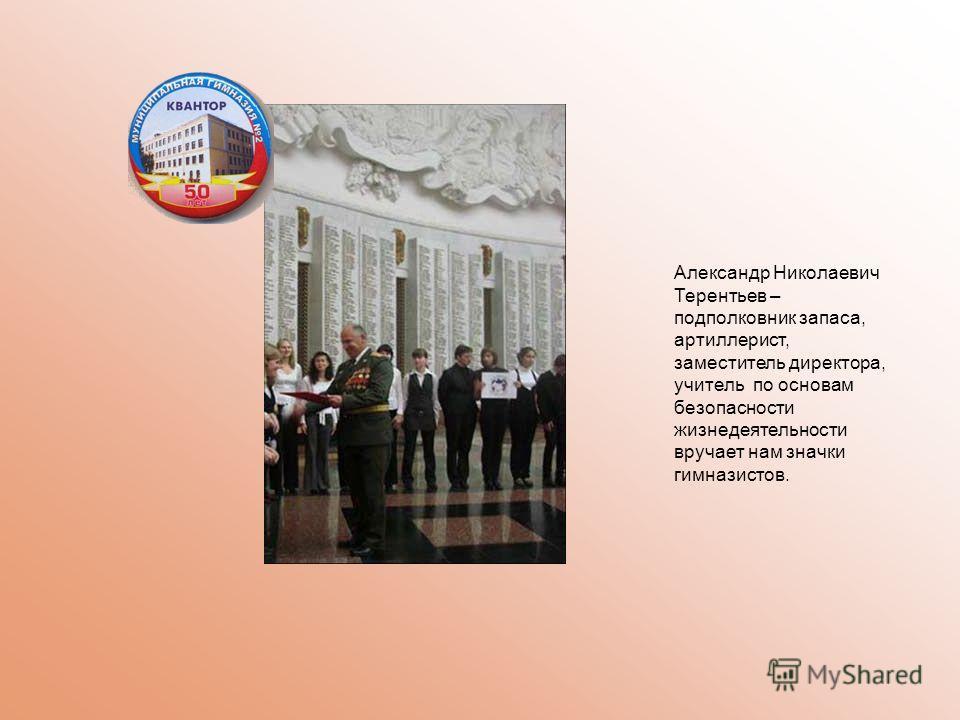 Александр Николаевич Терентьев – подполковник запаса, артиллерист, заместитель директора, учитель по основам безопасности жизнедеятельности вручает нам значки гимназистов.