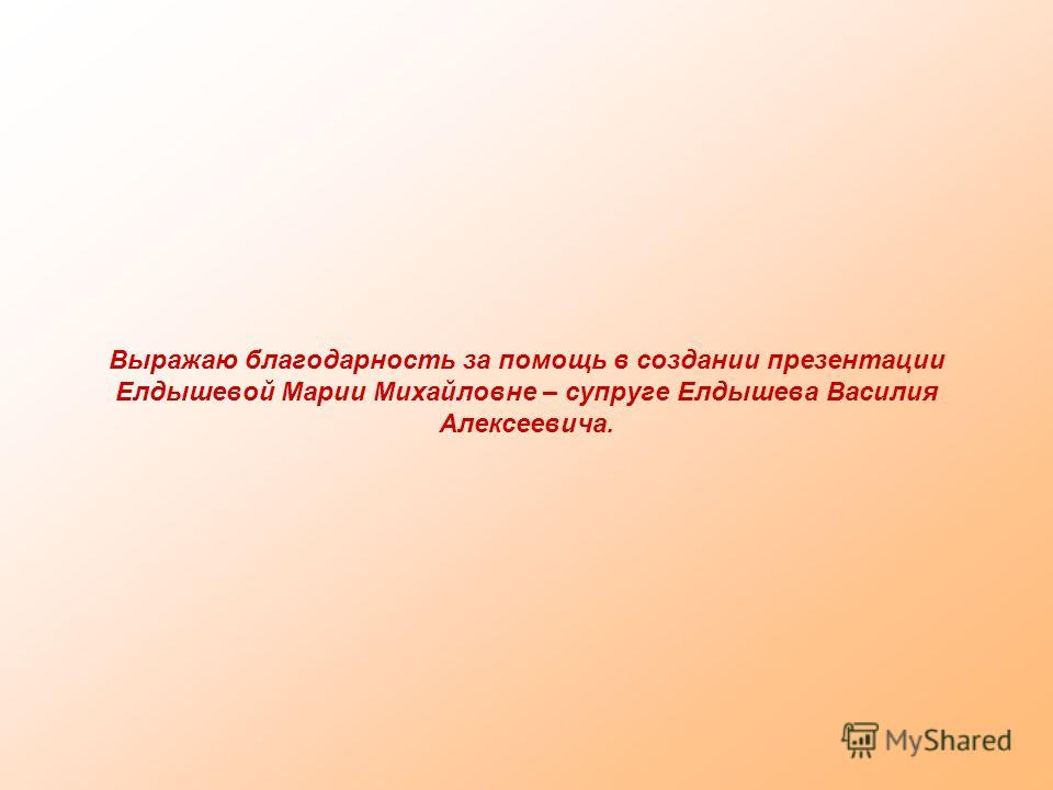 Выражаю благодарность за помощь в создании презентации Елдышевой Марии Михайловне – супруге Елдышева Василия Алексеевича.