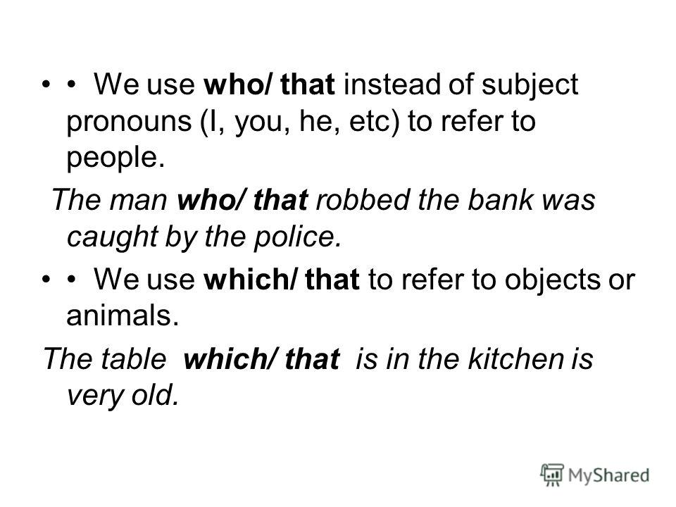 We use who/ that instead of subject pronouns (I, you, he, etc) to refer to people. The man who/ that robbed the bank was caught by the police. We use which/ that to refer to objects or animals. The table which/ that is in the kitchen is very old.