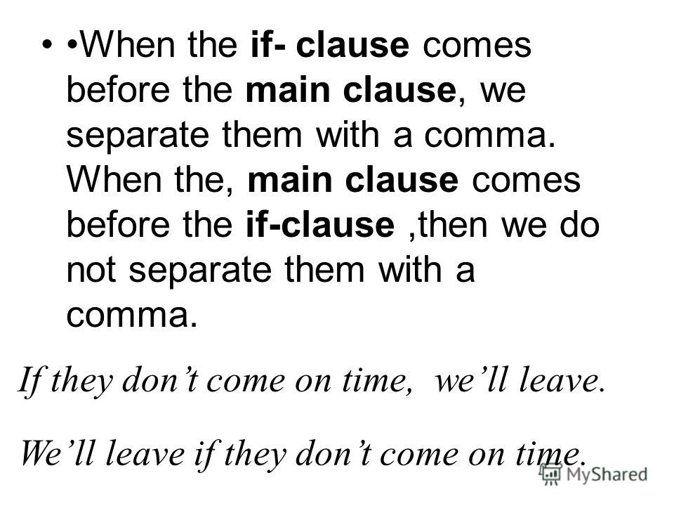 When the if- clause comes before the main clause, we separate them with a comma. When the, main clause comes before the if-clause,then we do not separate them with a comma. If they dont come on time, well leave. Well leave if they dont come on time.