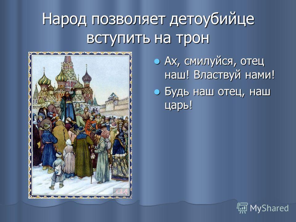 Народ позволяет детоубийце вступить на трон Ах, смилуйся, отец наш! Властвуй нами! Ах, смилуйся, отец наш! Властвуй нами! Будь наш отец, наш царь! Будь наш отец, наш царь!