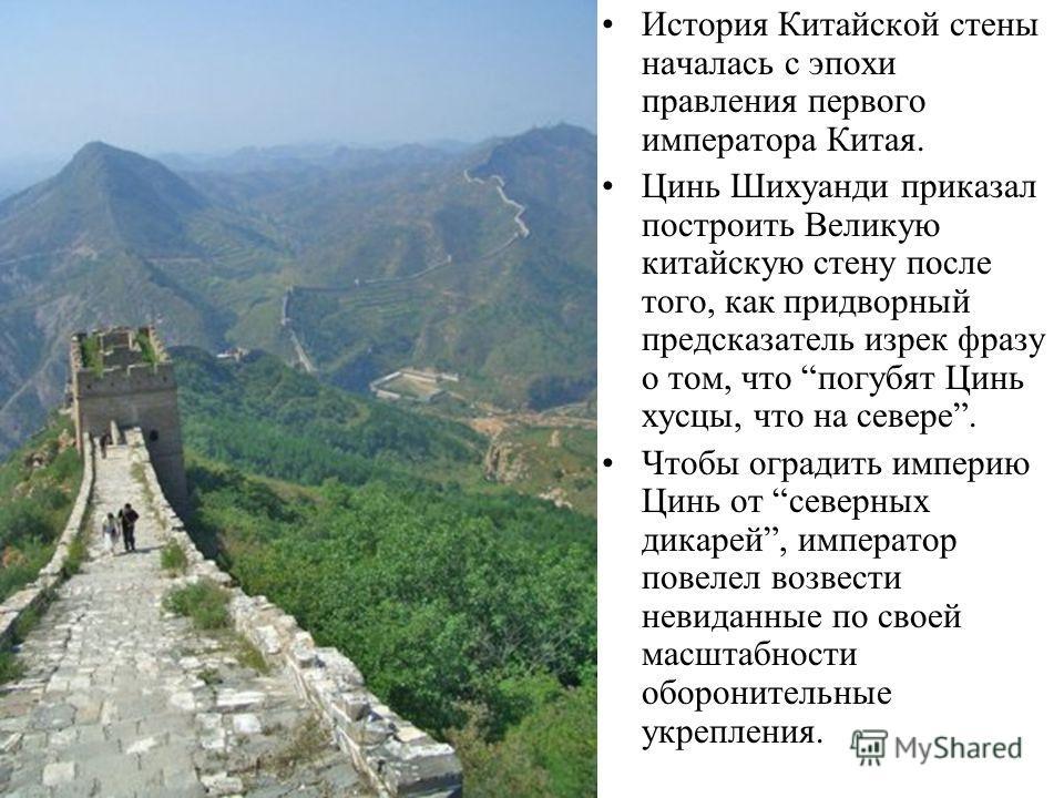 История Китайской стены началась с эпохи правления первого императора Китая. Цинь Шихуанди приказал построить Великую китайскую стену после того, как придворный предсказатель изрек фразу о том, что погубят Цинь хусцы, что на севере. Чтобы оградить им