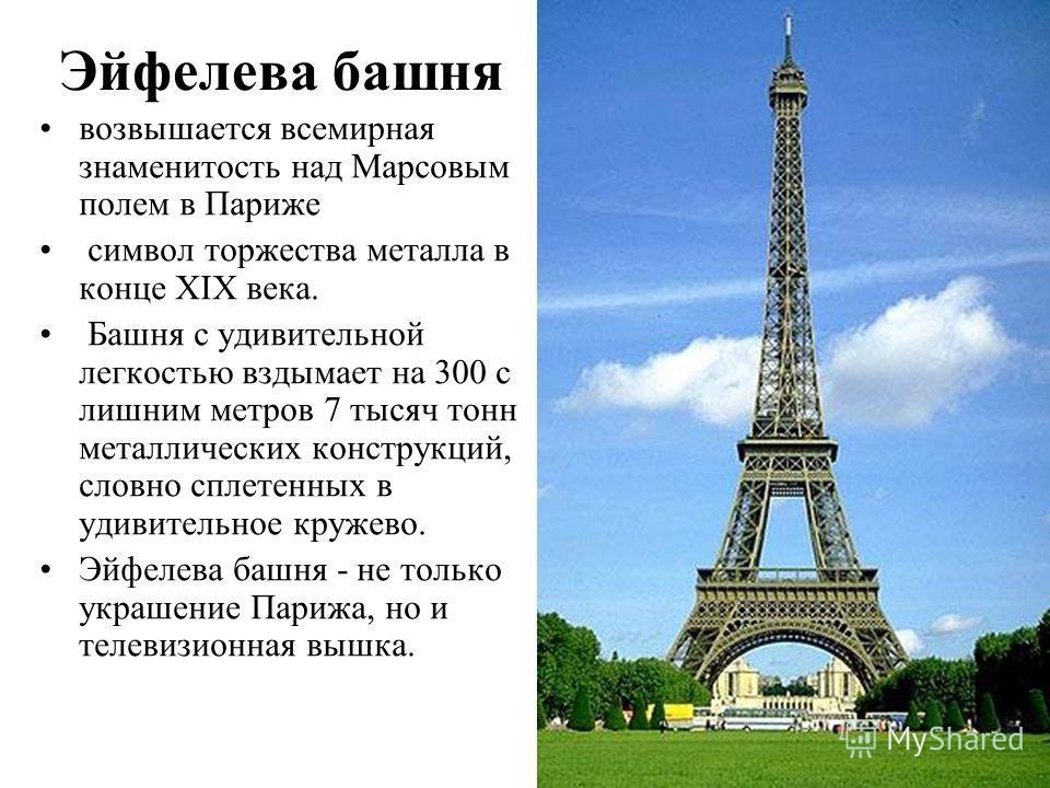 Эйфелева башня возвышается всемирная знаменитость над Марсовым полем в Париже символ торжества металла в конце XIX века. Башня с удивительной легкостью вздымает на 300 с лишним метров 7 тысяч тонн металлических конструкций, словно сплетенных в удивит
