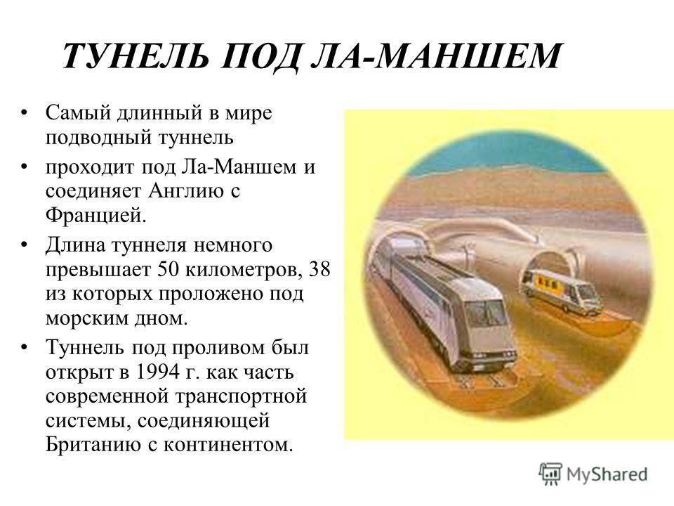 ТУНЕЛЬ ПОД ЛА-МАНШЕМ Самый длинный в мире подводный туннель проходит под Ла-Маншем и соединяет Англию с Францией. Длина туннеля немного превышает 50 километров, 38 из которых проложено под морским дном. Туннель под проливом был открыт в 1994 г. как ч