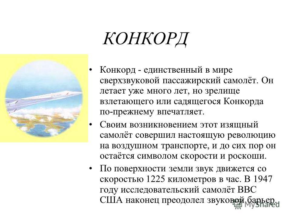 КОНКОРД Конкорд - единственный в мире сверхзвуковой пассажирский самолёт. Он летает уже много лет, но зрелище взлетающего или садящегося Конкорда по-прежнему впечатляет. Своим возникновением этот изящный самолёт совершил настоящую революцию на воздуш