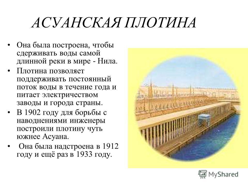 АСУАНСКАЯ ПЛОТИНА Она была построена, чтобы сдерживать воды самой длинной реки в мире - Нила. Плотина позволяет поддерживать постоянный поток воды в течение года и питает электричеством заводы и города страны. В 1902 году для борьбы с наводнениями ин