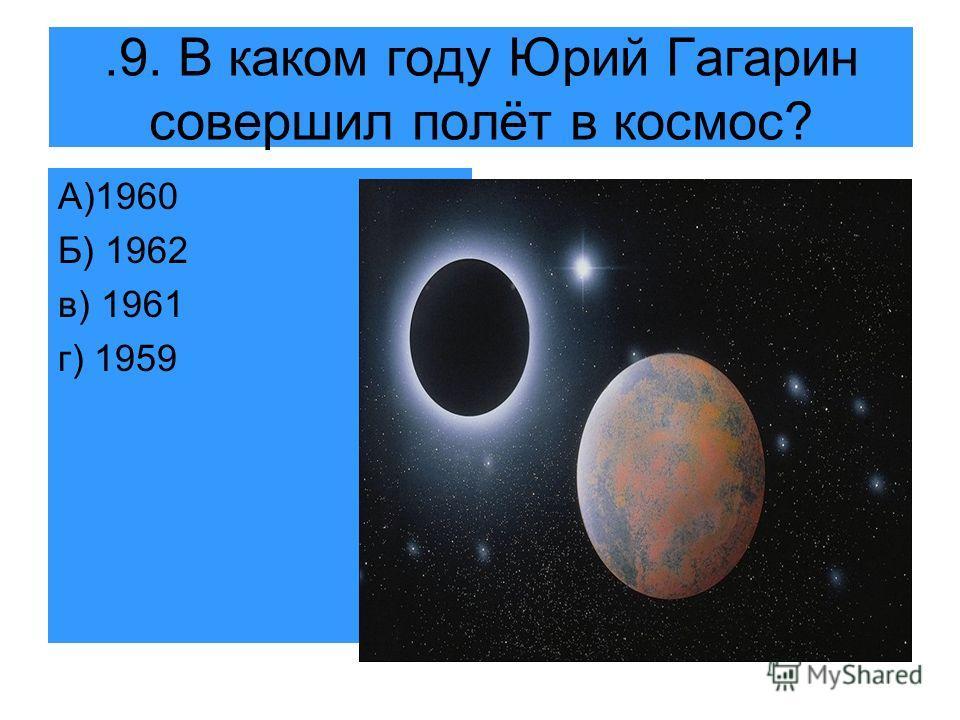 .9. В каком году Юрий Гагарин совершил полёт в космос? А)1960 Б) 1962 в) 1961 г) 1959
