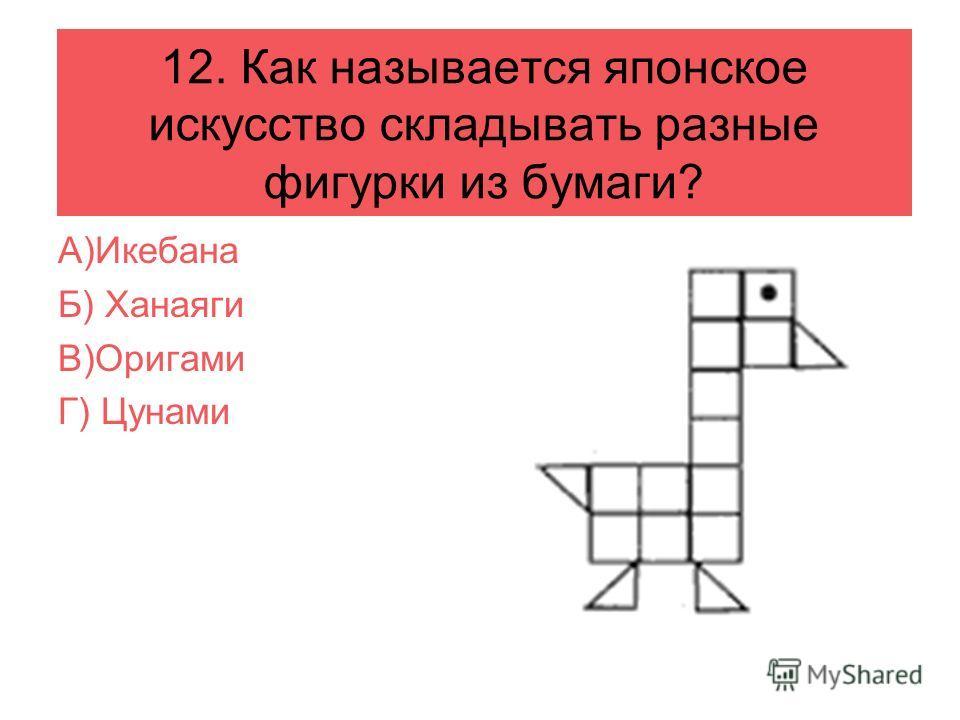 12. Как называется японское искусство складывать разные фигурки из бумаги? А)Икебана Б) Ханаяги В)Оригами Г) Цунами