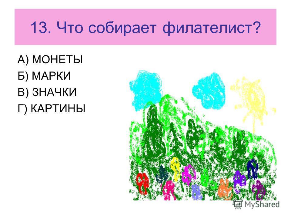 13. Что собирает филателист? А) МОНЕТЫ Б) МАРКИ В) ЗНАЧКИ Г) КАРТИНЫ