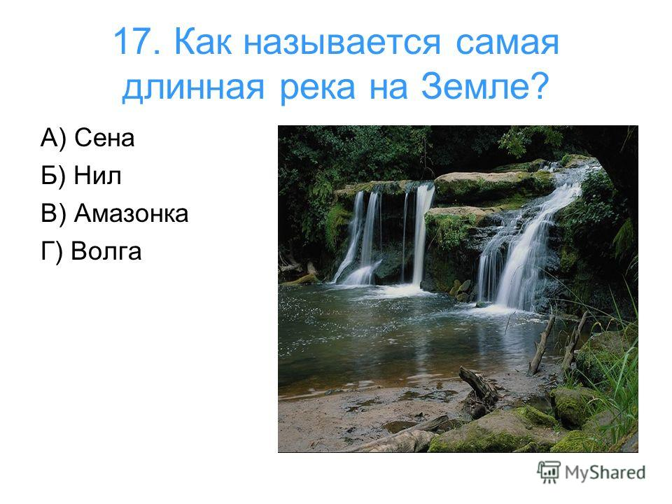 17. Как называется самая длинная река на Земле? А) Сена Б) Нил В) Амазонка Г) Волга