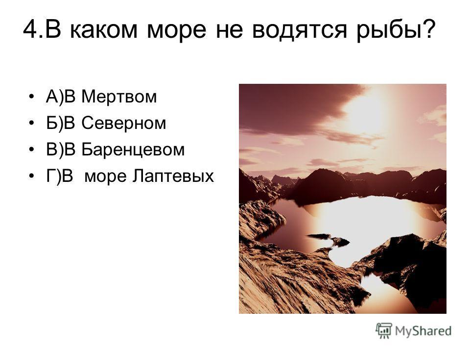 4.В каком море не водятся рыбы? А)В Мертвом Б)В Северном В)В Баренцевом Г)В море Лаптевых