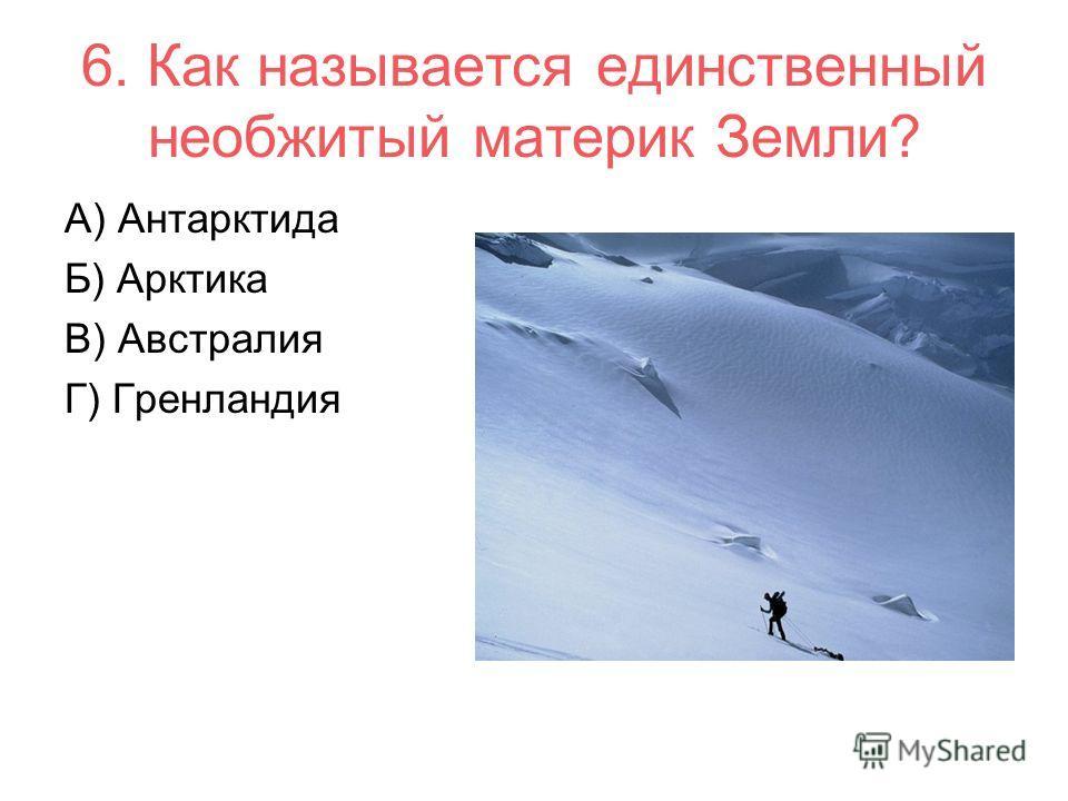 6. Как называется единственный необжитый материк Земли? А) Антарктида Б) Арктика В) Австралия Г) Гренландия