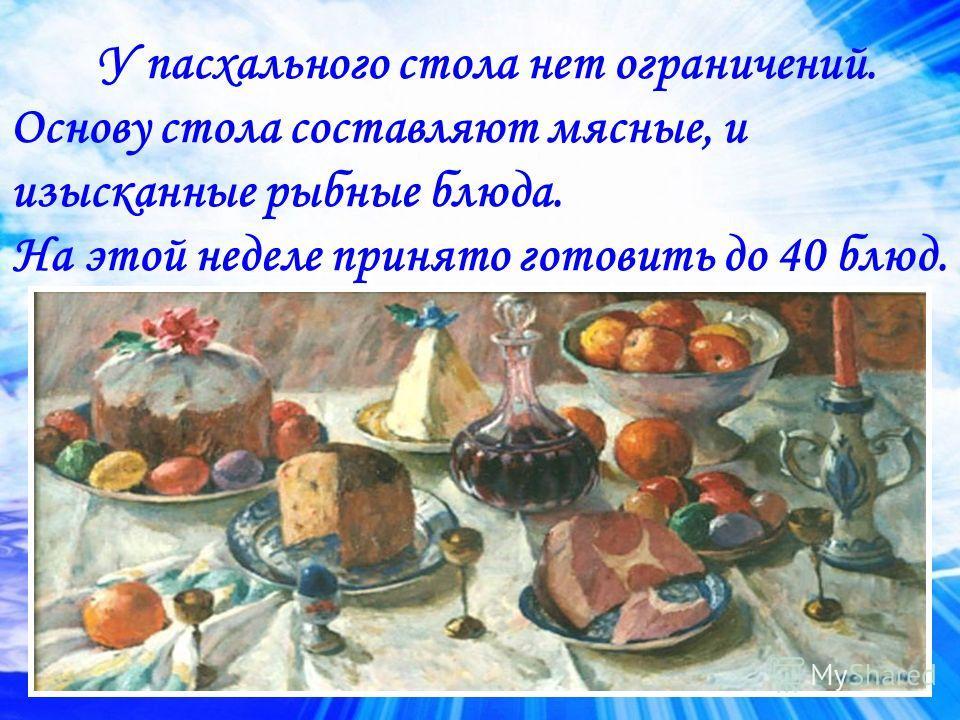 У пасхального стола нет ограничений. Основу стола составляют мясные, и изысканные рыбные блюда. На этой неделе принято готовить до 40 блюд.