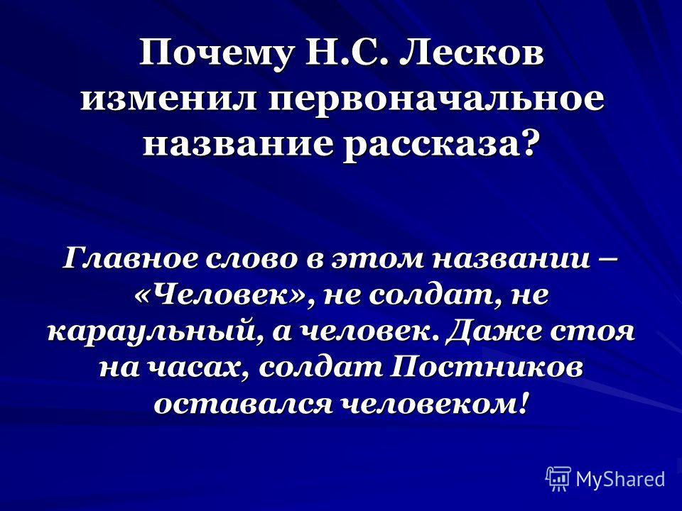 Почему Н.С. Лесков изменил первоначальное название рассказа? Главное слово в этом названии – «Человек», не солдат, не караульный, а человек. Даже стоя на часах, солдат Постников оставался человеком!