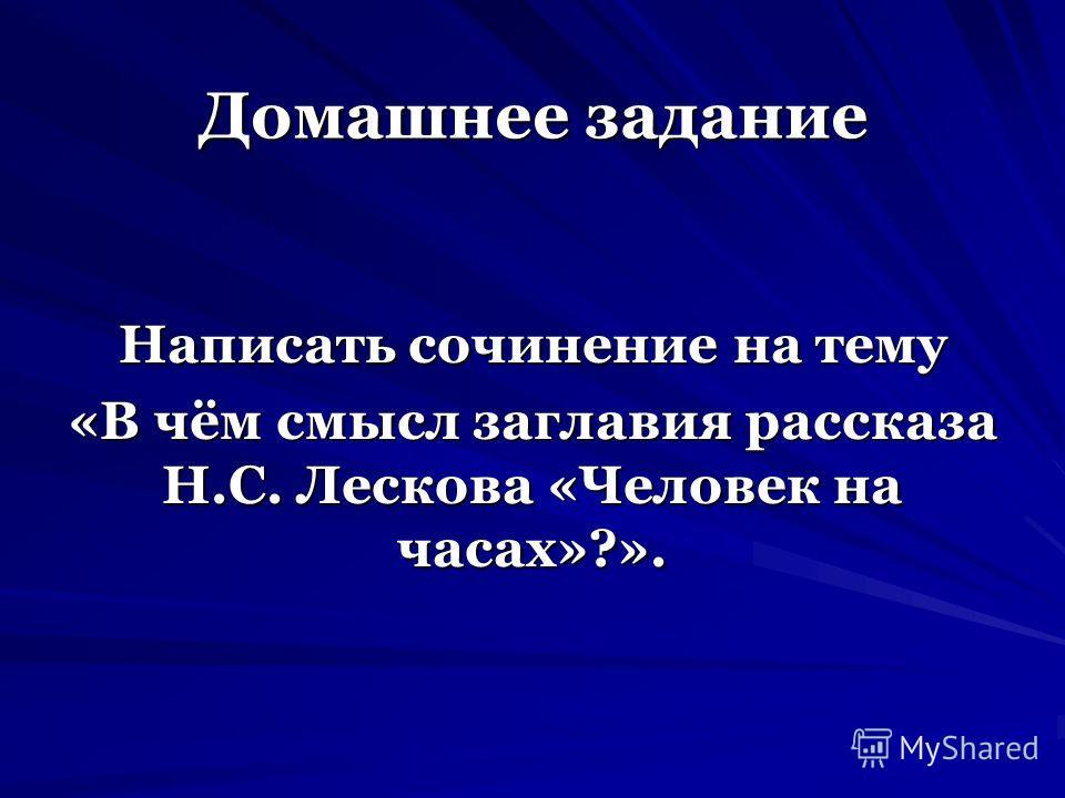 Домашнее задание Написать сочинение на тему «В чём смысл заглавия рассказа Н.С. Лескова «Человек на часах»?».