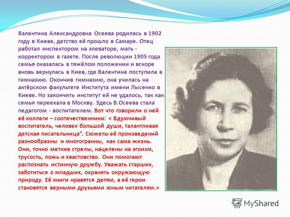 Валентина Александровна Осеева родилась в 1902 году в Киеве, детство её прошло в Самаре. Отец работал инспектором на элеваторе, мать - корректором в газете. После революции 1905 года семья оказалась в тяжёлом положении и вскоре вновь вернулась в Киев
