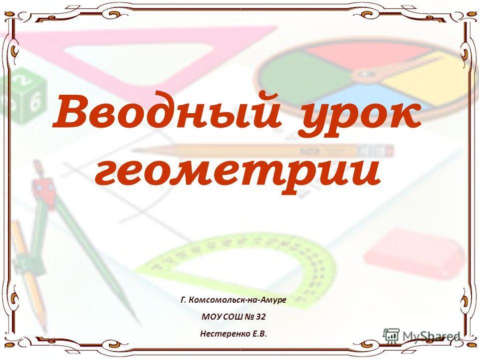 Вводный урок геометрии Г. Комсомольск-на-Амуре МОУ СОШ 32 Нестеренко Е.В.