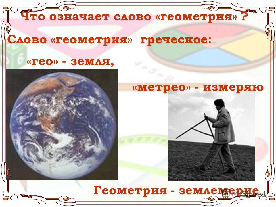 Что означает слово «геометрия» ? Слово «геометрия» греческое: «метрео» - измеряю Геометрия - землемерие «гео» - земля,