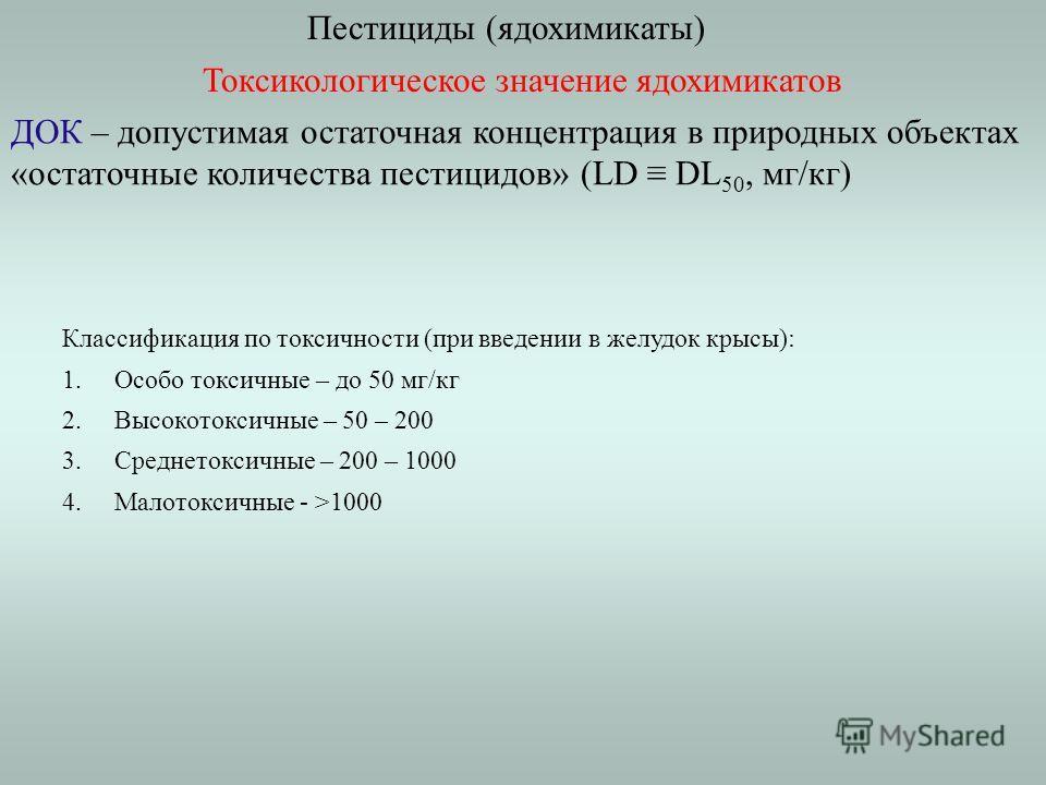 Пестициды (ядохимикаты) Токсикологическое значение ядохимикатов ДОК – допустимая остаточная концентрация в природных объектах «остаточные количества пестицидов» (LD DL 50, мг/кг) Классификация по токсичности (при введении в желудок крысы): 1. Особо т