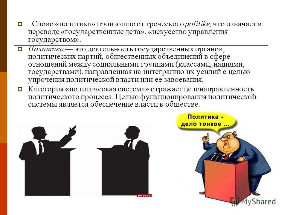 Слово «политика» произошло от греческого politike, что означает в переводе «государственные дела», «искусство управления государством». Политика это деятельность государственных органов, политических партий, общественных объединений в сфере отношений