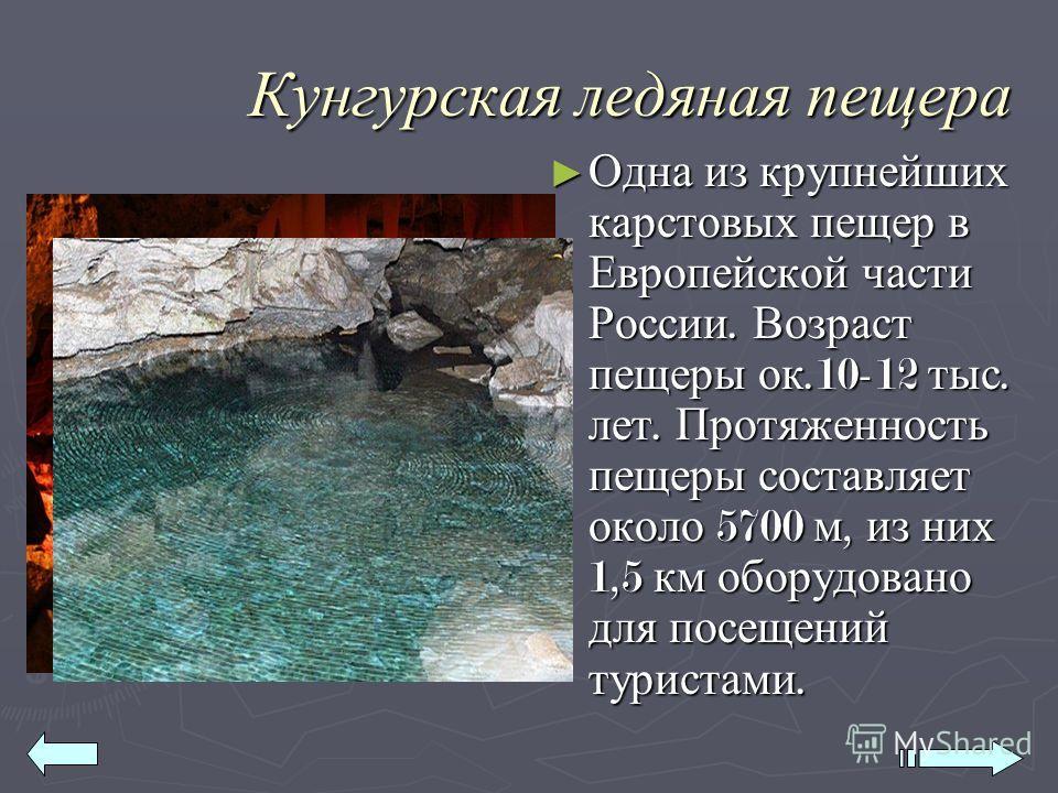 Кунгурская ледяная пещера Одна из крупнейших карстовых пещер в Европейской части России. Возраст пещеры ок.10-12 тыс. лет. Протяженность пещеры составляет около 5700 м, из них 1,5 км оборудовано для посещений туристами. Одна из крупнейших карстовых п