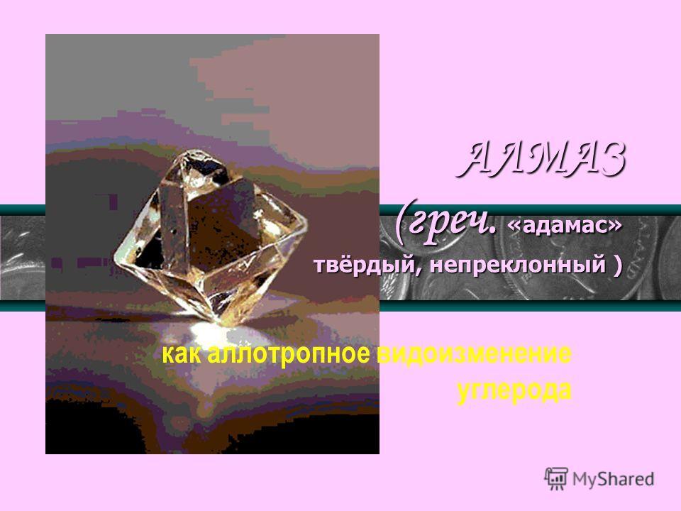 АЛМАЗ (греч. «адамас» твёрдый, непреклонный ) как аллотропное видоизменение углерода