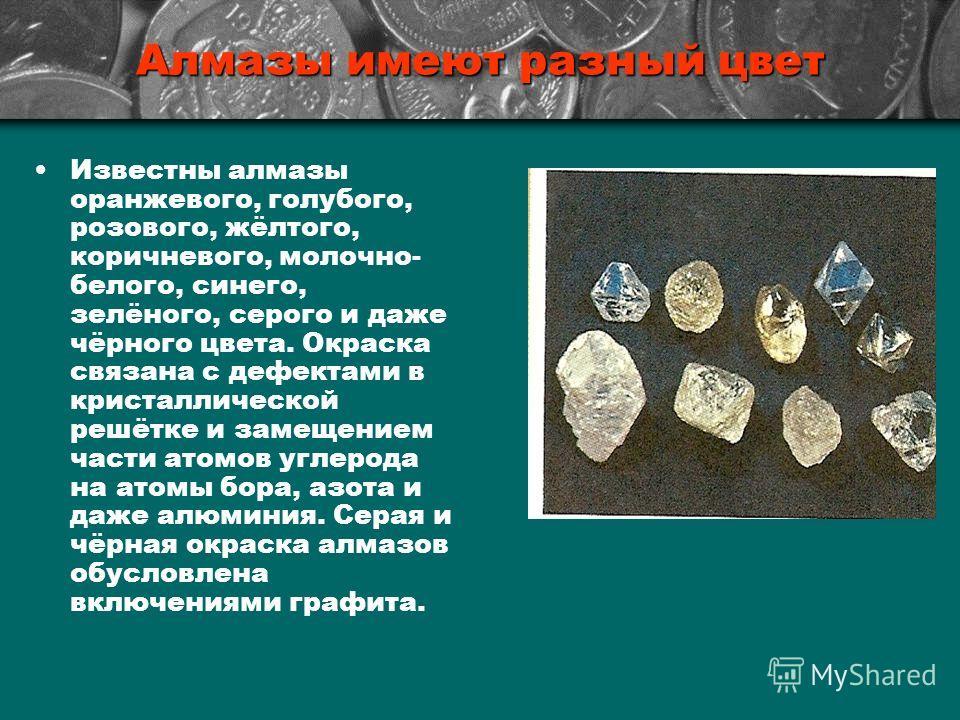 Алмазы имеют разный цвет Известны алмазы оранжевого, голубого, розового, жёлтого, коричневого, молочно- белого, синего, зелёного, серого и даже чёрного цвета. Окраска связана с дефектами в кристаллической решётке и замещением части атомов углерода на