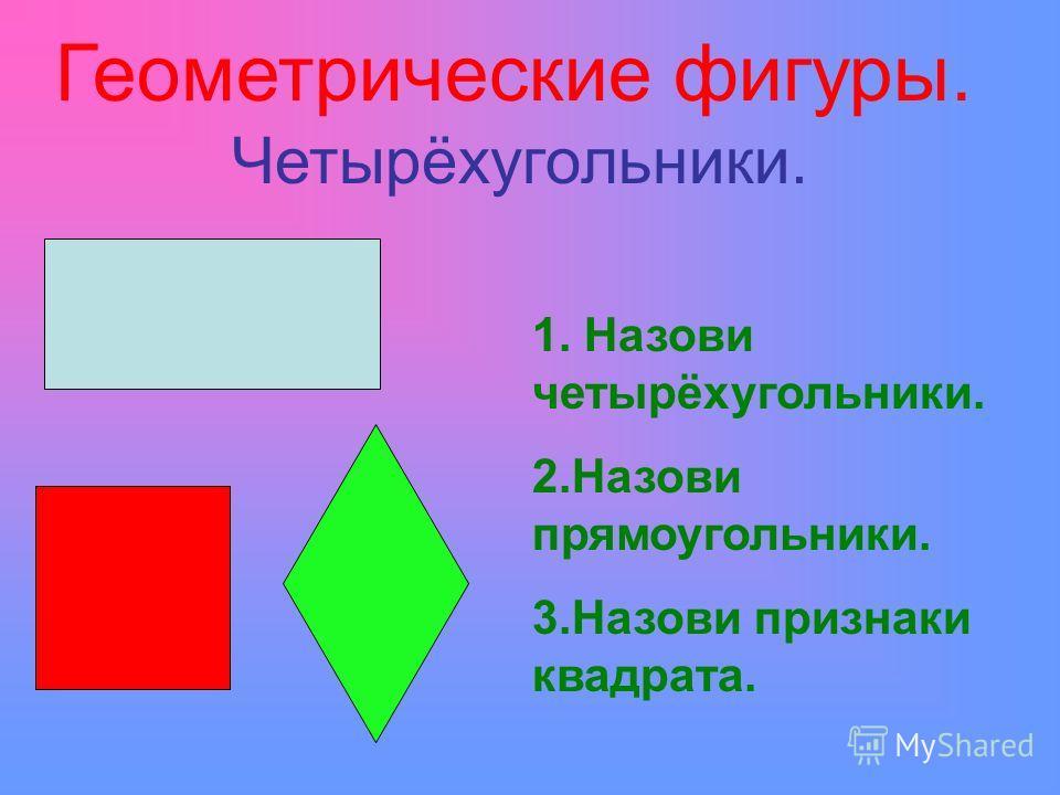 Геометрические фигуры. Четырёхугольники. 1. Назови четырёхугольники. 2.Назови прямоугольники. 3.Назови признаки квадрата.