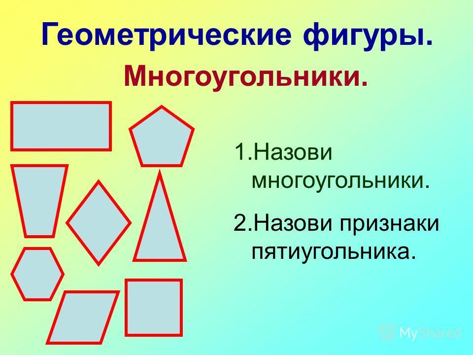 Геометрические фигуры. Многоугольники. 1.Назови многоугольники. 2.Назови признаки пятиугольника.