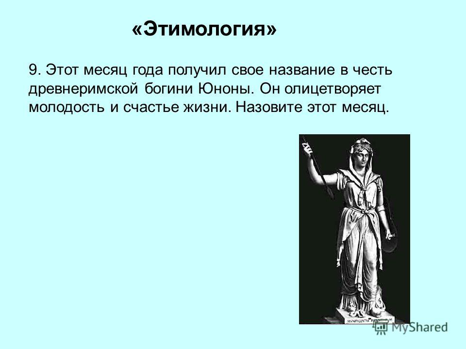 «Этимология» 9. Этот месяц года получил свое название в честь древнеримской богини Юноны. Он олицетворяет молодость и счастье жизни. Назовите этот месяц.