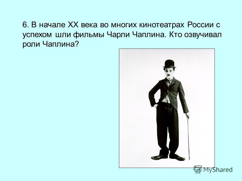 6. В начале XX века во многих кинотеатрах России с успехом шли фильмы Чарли Чаплина. Кто озвучивал роли Чаплина?