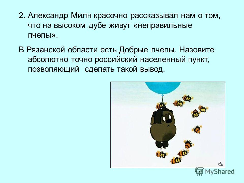 2.Александр Милн красочно рассказывал нам о том, что на высоком дубе живут «неправильные пчелы». В Рязанской области есть Добрые пчелы. Назовите абсолютно точно российский населенный пункт, позволяющий сделать такой вывод.