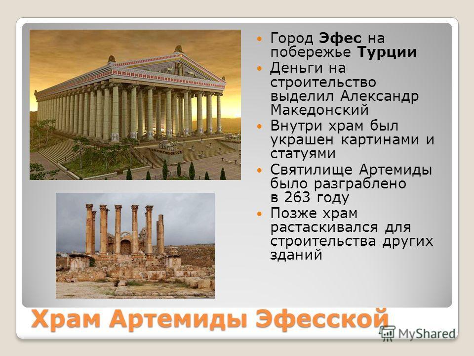 Храм Артемиды Эфесской Город Эфес на побережье Турции Деньги на строительство выделил Александр Македонский Внутри храм был украшен картинами и статуями Святилище Артемиды было разграблено в 263 году Позже храм растаскивался для строительства других