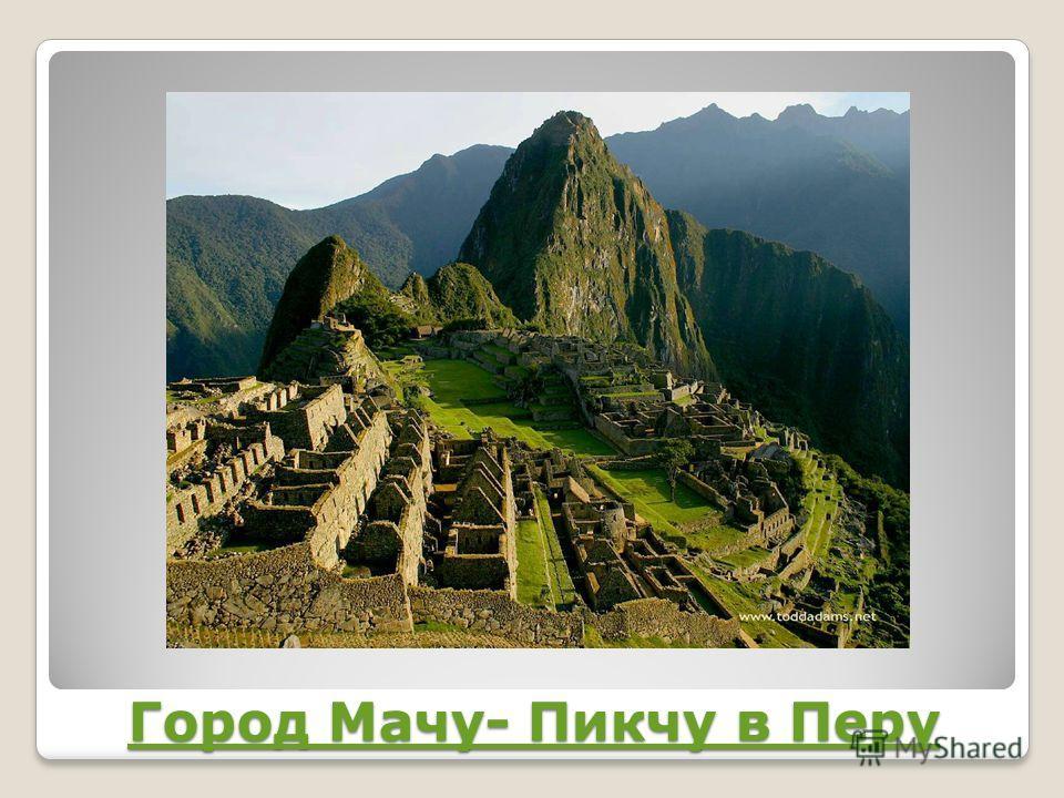 Город Мачу- Пикчу в Перу Город Мачу- Пикчу в Перу