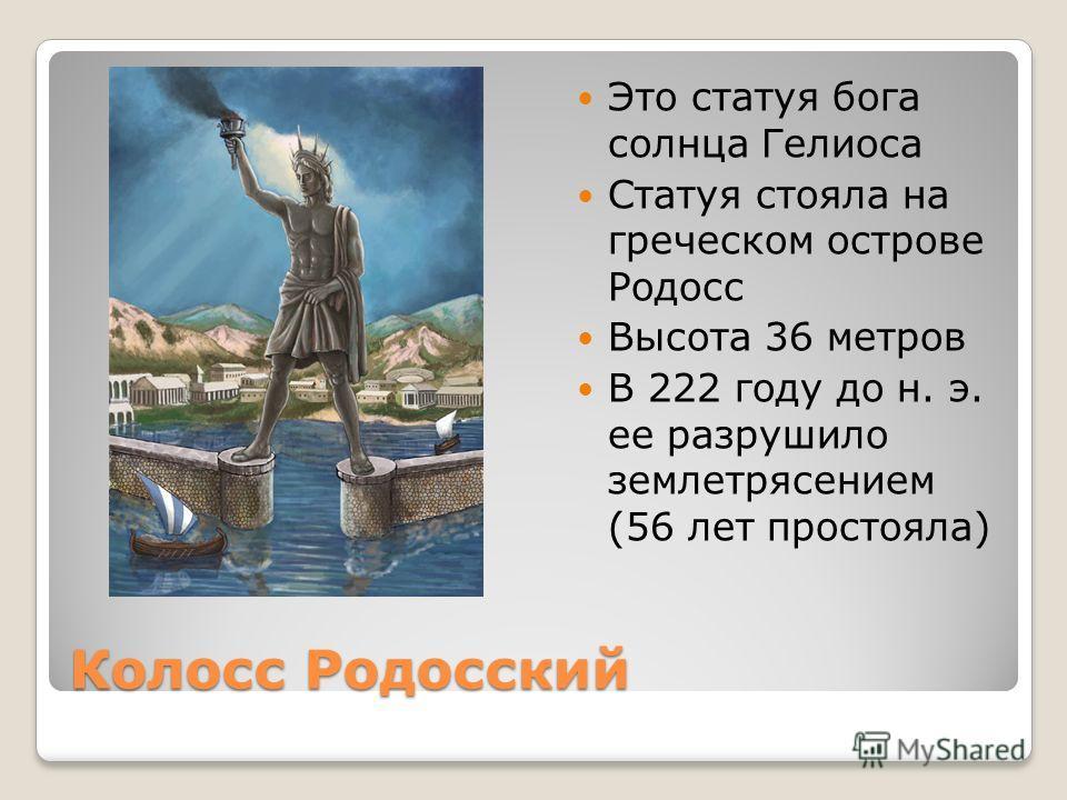 Колосс Родосский Это статуя бога солнца Гелиоса Статуя стояла на греческом острове Родосс Высота 36 метров В 222 году до н. э. ее разрушило землетрясением (56 лет простояла)