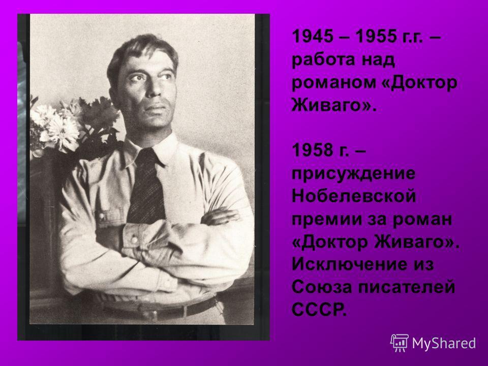 1945 – 1955 г.г. – работа над романом «Доктор Живаго». 1958 г. – присуждение Нобелевской премии за роман «Доктор Живаго». Исключение из Союза писателей СССР.
