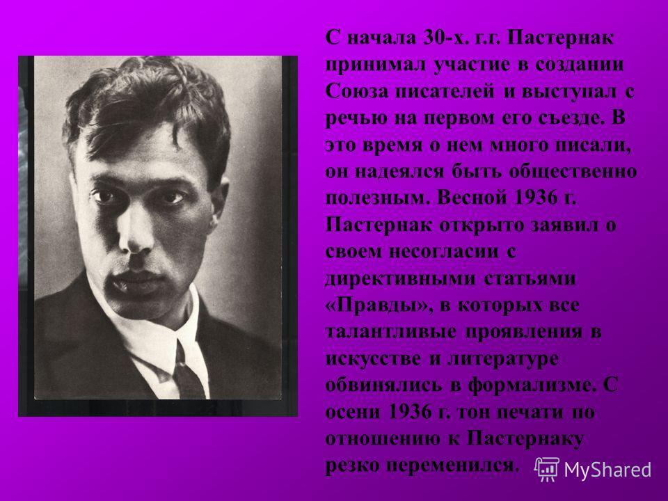 С начала 30-х. г.г. Пастернак принимал участие в создании Союза писателей и выступал с речью на первом его съезде. В это время о нем много писали, он надеялся быть общественно полезным. Весной 1936 г. Пастернак открыто заявил о своем несогласии с дир