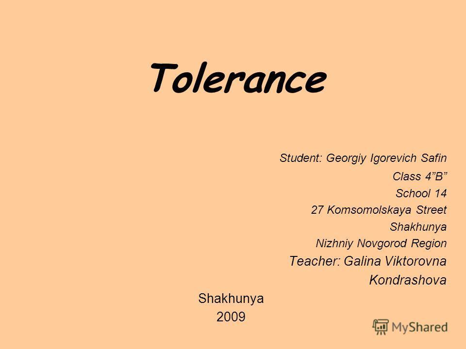 Tolerance Student: Georgiy Igorevich Safin Class 4B School 14 27 Komsomolskaya Street Shakhunya Nizhniy Novgorod Region Teacher: Galina Viktorovna Kondrashova Shakhunya 2009