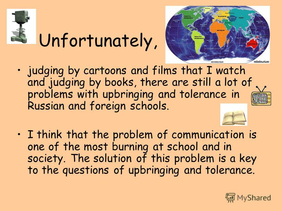 Unfortunately, judging by cartoons and films that I watch and judging by books, there are still a lot of problems with upbringing and tolerance in Russian and foreign schools. I think that the problem of communication is one of the most burning at sc