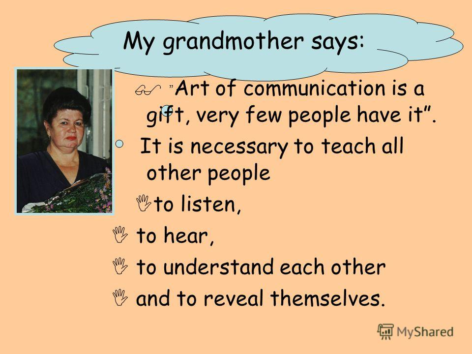 My grandmother says: Art of communication is a gift, very few people have it. It is necessary to teach all other people to listen, to hear, to understand each other and to reveal themselves.