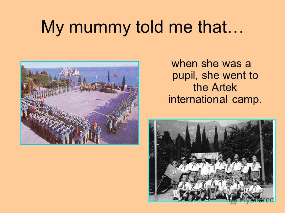 My mummy told me that… when she was a pupil, she went to the Artek international camp.