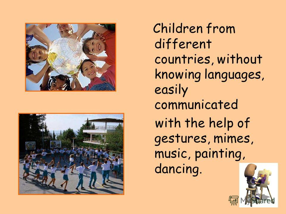 Children from different countries, without knowing languages, easily communicated with the help of gestures, mimes, music, painting, dancing.