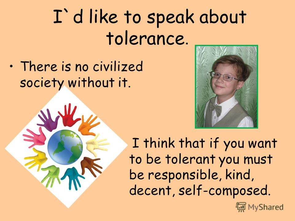 I`d like to speak about tolerance. There is no civilized society without it. I think that if you want to be tolerant you must be responsible, kind, decent, self-composed.