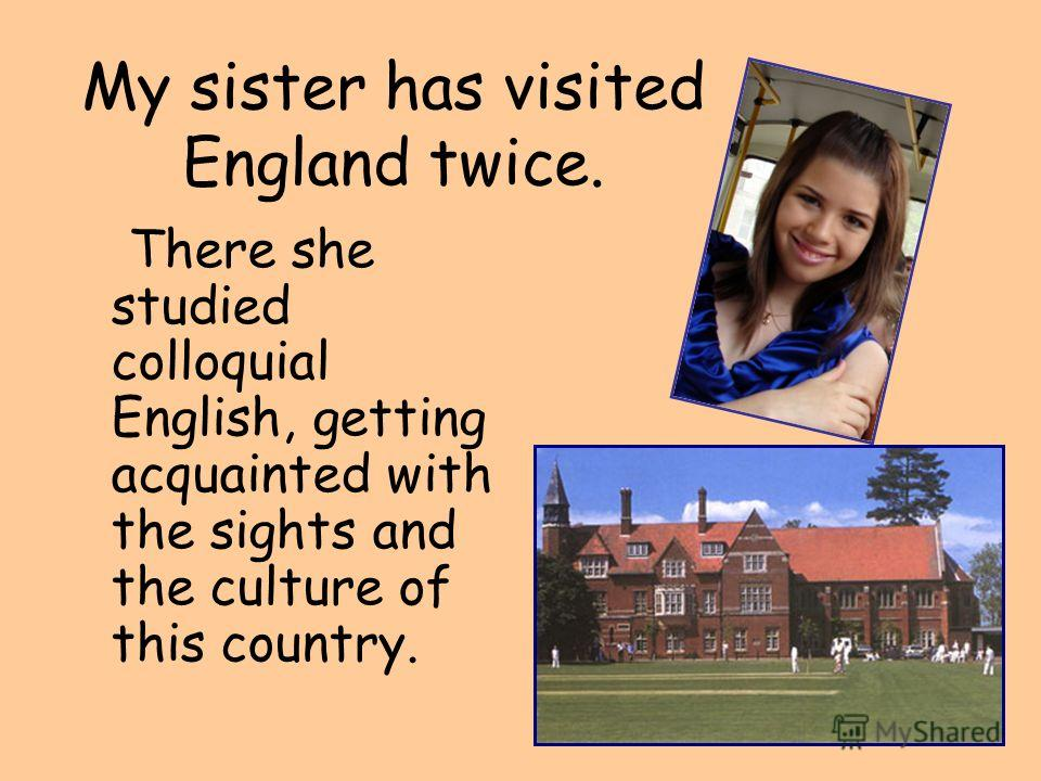 My sister has visited England twice. There she studied colloquial English, getting acquainted with the sights and the culture of this country.