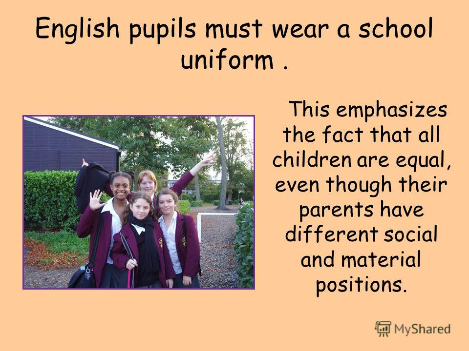 English pupils must wear a school uniform. This emphasizes the fact that all children are equal, even though their parents have different social and material positions.