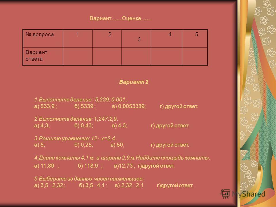Вариант…... Оценка…… вопроса 1 2 3 4 5 Вариант ответа 1.Выполните деление : 5,339: 0,001. а) 533,9 ; б) 5339 ; в) 0,0053339; г) другой ответ. 2.Выполните деление: 1,247:2,9. а) 4,3; б) 0,43; в) 4,3; г) другой ответ. 3.Решите уравнение: 12 · х=2,4. а)