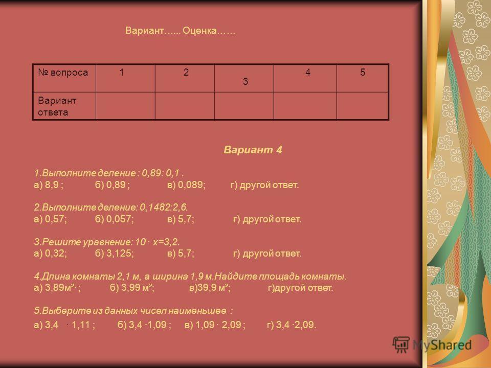 Вариант…... Оценка…… вопроса 1 2 3 4 5 Вариант ответа Вариант 4 1.Выполните деление : 0,89: 0,1. а) 8,9 ; б) 0,89 ; в) 0,089; г) другой ответ. 2.Выполните деление: 0,1482:2,6. а) 0,57; б) 0,057; в) 5,7; г) другой ответ. 3.Решите уравнение: 10 · х=3,2