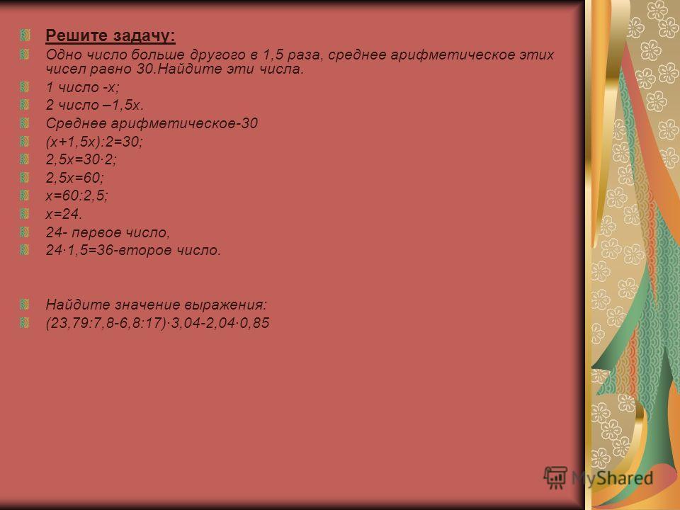 Решите задачу: Одно число больше другого в 1,5 раза, среднее арифметическое этих чисел равно 30.Найдите эти числа. 1 число -х; 2 число –1,5х. Среднее арифметическое-30 (х+1,5х):2=30; 2,5х=30·2; 2,5х=60; х=60:2,5; х=24. 24- первое число, 24·1,5=36-вто