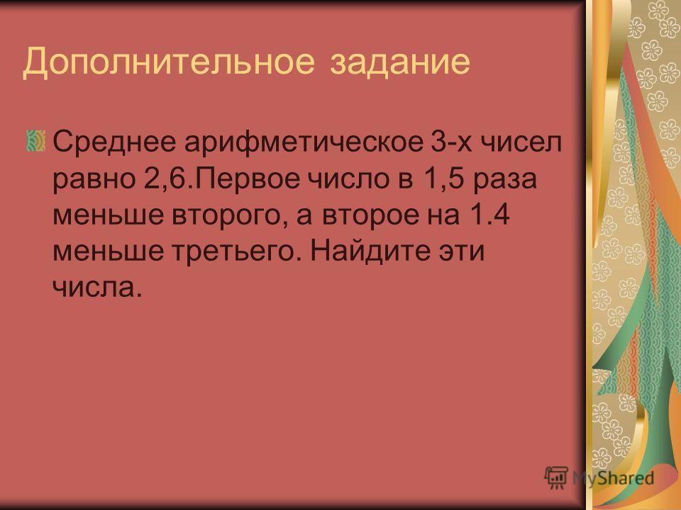 Дополнительное задание Среднее арифметическое 3-х чисел равно 2,6.Первое число в 1,5 раза меньше второго, а второе на 1.4 меньше третьего. Найдите эти числа.