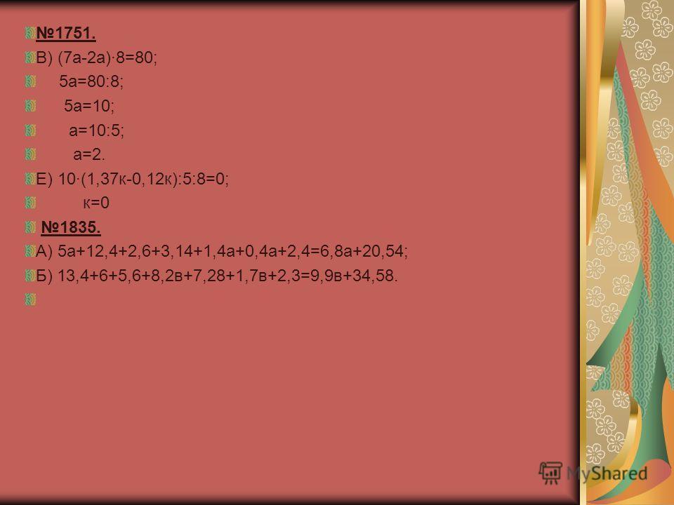 1751. В) (7а-2а)·8=80; 5а=80:8; 5а=10; а=10:5; а=2. Е) 10·(1,37к-0,12к):5:8=0; к=0 1835. А) 5а+12,4+2,6+3,14+1,4а+0,4а+2,4=6,8а+20,54; Б) 13,4+6+5,6+8,2в+7,28+1,7в+2,3=9,9в+34,58.
